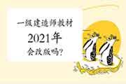 一级建造师教材2021年会改版吗?